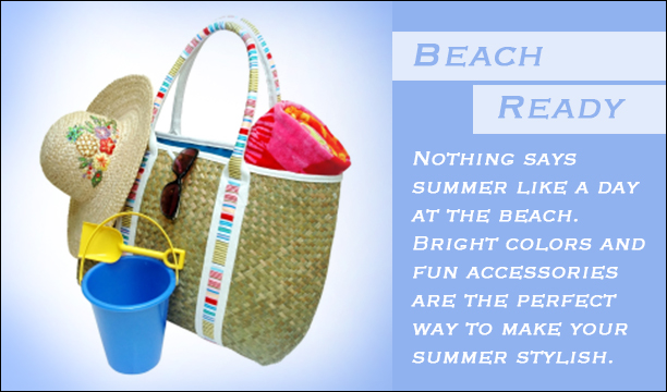Beach Ready- All the bags, toys, clothes, and accessories you will need to have fun at the beach this summer.