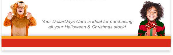 Your DollarDays Card is ideal for purchasing all your Halloween and Christmas stock!