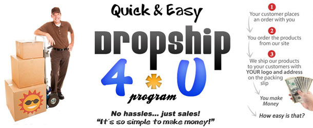Dropship 4 U: Your customer places an order with you, you order the products from our site, we ship our products to your customers with your logo and address on the packing slip - You Make Money!